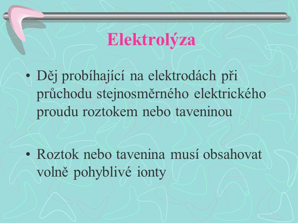 Elektrolýza Děj probíhající na elektrodách při průchodu stejnosměrného elektrického proudu roztokem nebo taveninou Roztok nebo tavenina musí obsahovat volně pohyblivé ionty