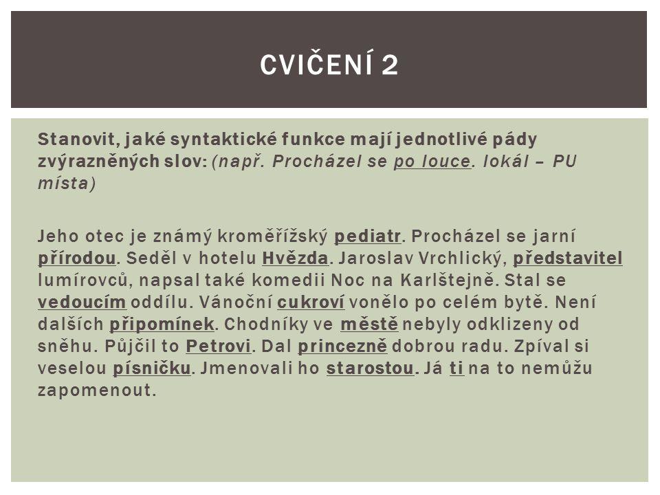 Stanovit, jaké syntaktické funkce mají jednotlivé pády zvýrazněných slov: (např. Procházel se po louce. lokál – PU místa) Jeho otec je známý kroměřížs