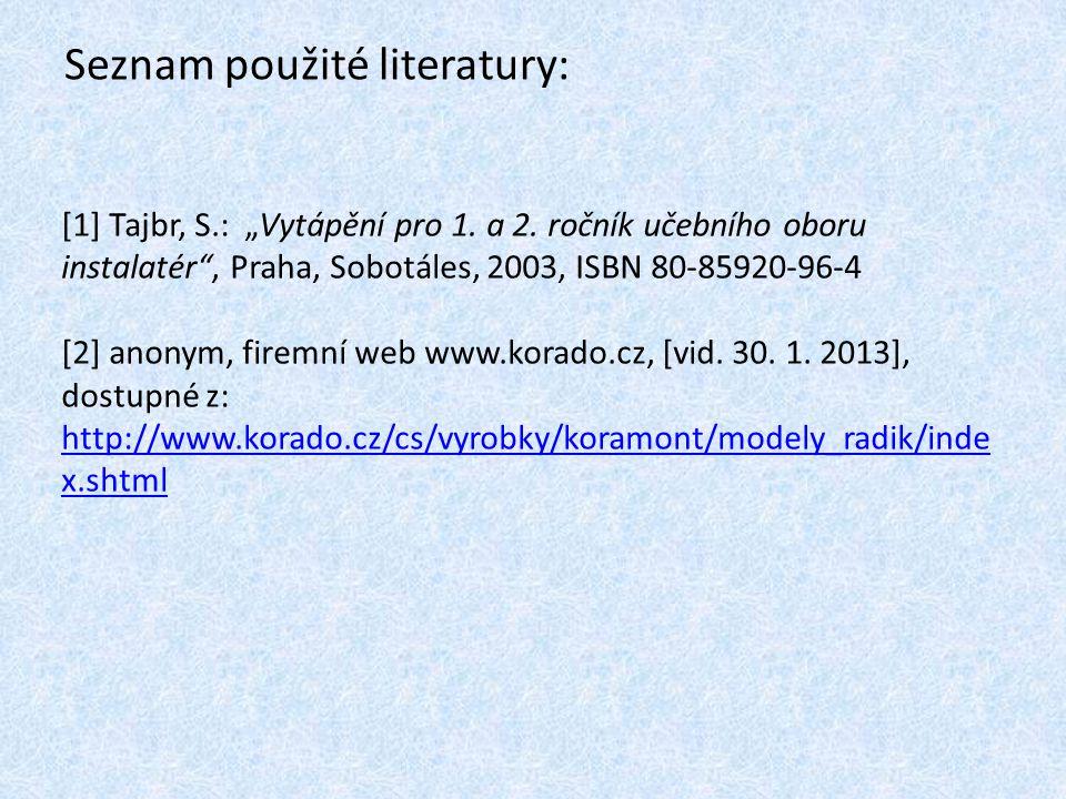 """Seznam použité literatury: [1] Tajbr, S.: """"Vytápění pro 1. a 2. ročník učebního oboru instalatér"""", Praha, Sobotáles, 2003, ISBN 80-85920-96-4 [2] anon"""