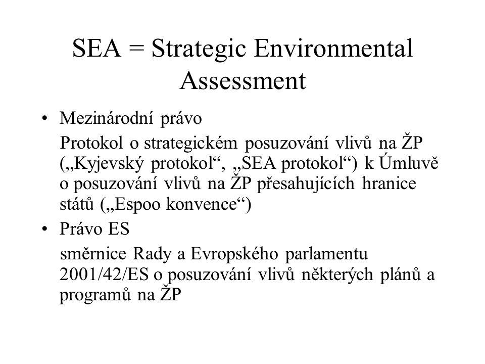 """SEA = Strategic Environmental Assessment Mezinárodní právo Protokol o strategickém posuzování vlivů na ŽP (""""Kyjevský protokol , """"SEA protokol ) k Úmluvě o posuzování vlivů na ŽP přesahujících hranice států (""""Espoo konvence ) Právo ES směrnice Rady a Evropského parlamentu 2001/42/ES o posuzování vlivů některých plánů a programů na ŽP"""