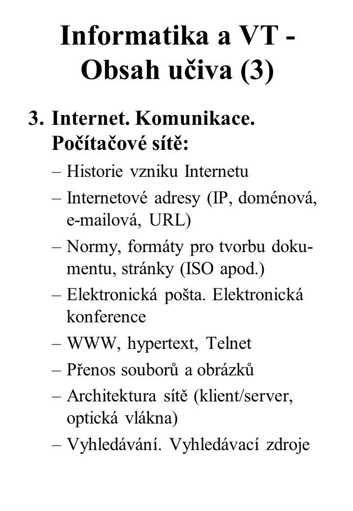 """Informatika a VT - Obsah učiva (4) –Logická pravidla pro zadávání požadavků na vyhledávání –Využívání freeware a shareware –Naučit se rozhodovat, kdy je vhodné použít editor a kdy je (ča- sově, ekonomicky) výhodnější vytvořit text """"manuálně –Využívání Internetu v jednotli- vých předmětech –Vyhledávání ve fondech knihovny u nás i v zahraničí –Dosáhnout internetového spojení se školou ve městě, republice, v cizině - spolupracovat na meziná- rodních projektech"""