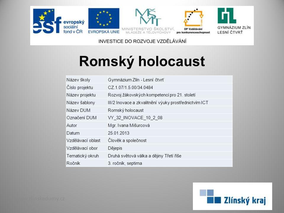 Romský holocaust www.zlinskedumy.cz Název školyGymnázium Zlín - Lesní čtvrť Číslo projektuCZ.1.07/1.5.00/34.0484 Název projektuRozvoj žákovských kompetencí pro 21.