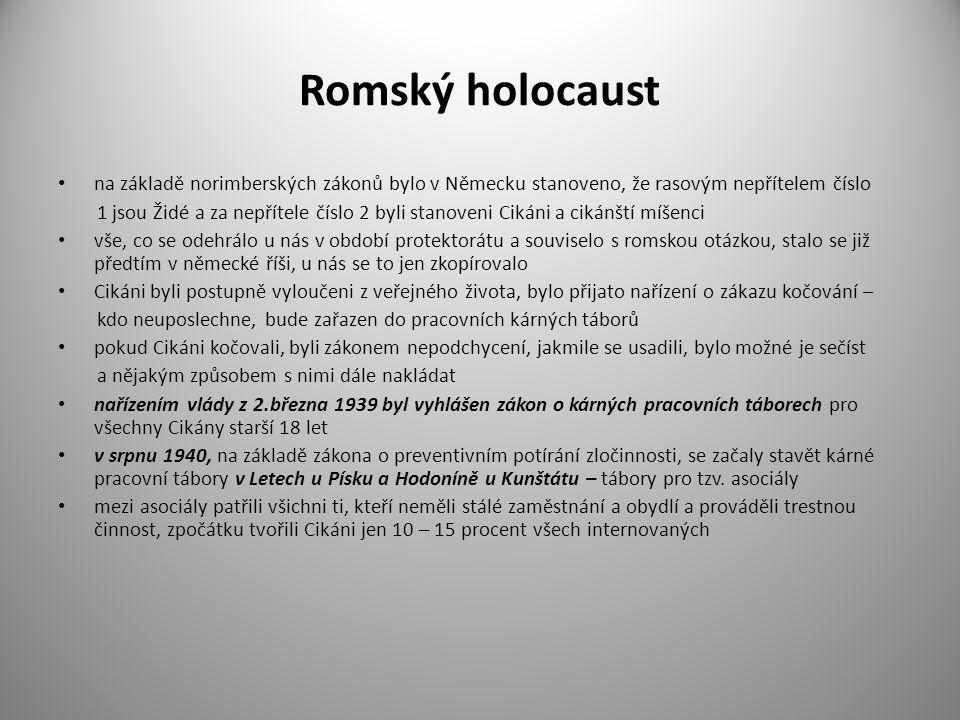 Romský holocaust na základě norimberských zákonů bylo v Německu stanoveno, že rasovým nepřítelem číslo 1 jsou Židé a za nepřítele číslo 2 byli stanoveni Cikáni a cikánští míšenci vše, co se odehrálo u nás v období protektorátu a souviselo s romskou otázkou, stalo se již předtím v německé říši, u nás se to jen zkopírovalo Cikáni byli postupně vyloučeni z veřejného života, bylo přijato nařízení o zákazu kočování – kdo neuposlechne, bude zařazen do pracovních kárných táborů pokud Cikáni kočovali, byli zákonem nepodchycení, jakmile se usadili, bylo možné je sečíst a nějakým způsobem s nimi dále nakládat nařízením vlády z 2.března 1939 byl vyhlášen zákon o kárných pracovních táborech pro všechny Cikány starší 18 let v srpnu 1940, na základě zákona o preventivním potírání zločinnosti, se začaly stavět kárné pracovní tábory v Letech u Písku a Hodoníně u Kunštátu – tábory pro tzv.