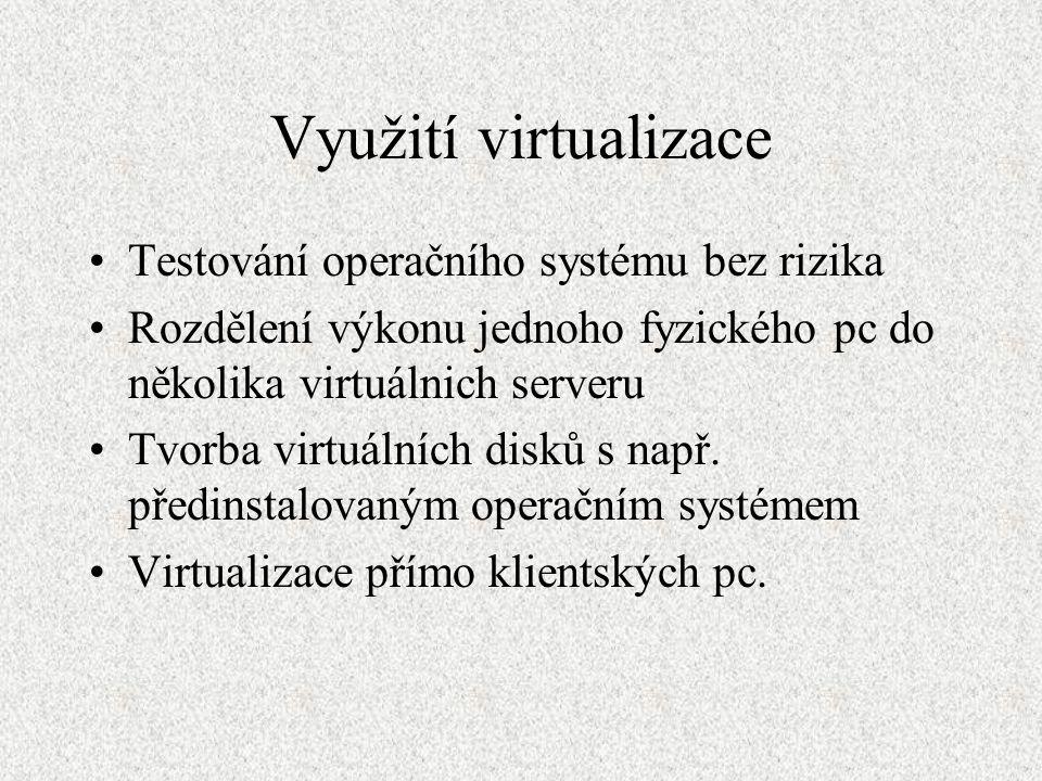 Využití virtualizace Testování operačního systému bez rizika Rozdělení výkonu jednoho fyzického pc do několika virtuálnich serveru Tvorba virtuálních