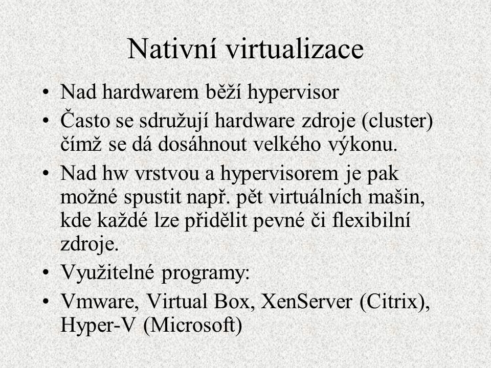 Nativní virtualizace Nad hardwarem běží hypervisor Často se sdružují hardware zdroje (cluster) čímž se dá dosáhnout velkého výkonu. Nad hw vrstvou a h