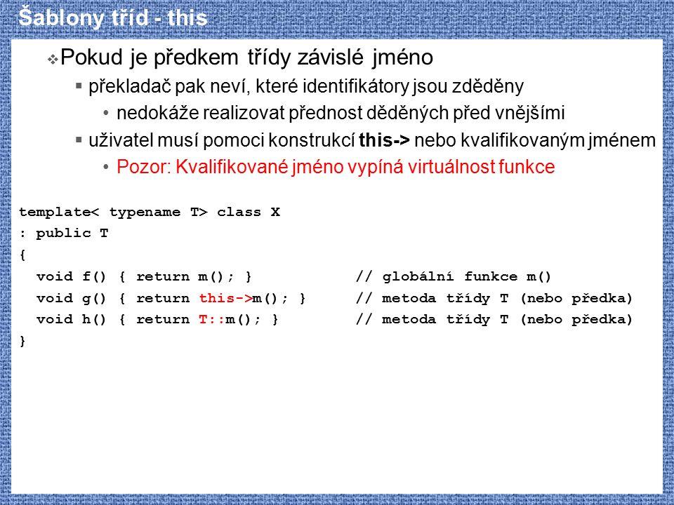Šablony tříd - this  Pokud je předkem třídy závislé jméno  překladač pak neví, které identifikátory jsou zděděny nedokáže realizovat přednost děděných před vnějšími  uživatel musí pomoci konstrukcí this-> nebo kvalifikovaným jménem Pozor: Kvalifikované jméno vypíná virtuálnost funkce template class X : public T { void f() { return m(); }// globální funkce m() void g() { return this->m(); }// metoda třídy T (nebo předka) void h() { return T::m(); }// metoda třídy T (nebo předka) }