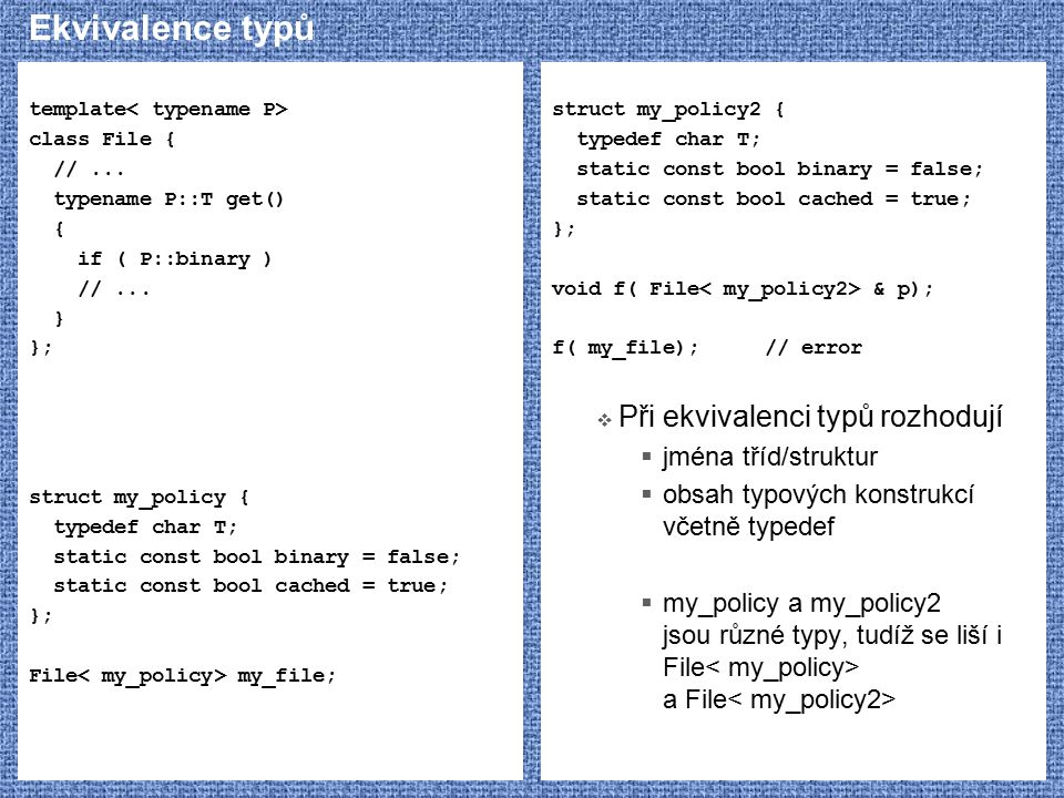 Ekvivalence typů template class File { //... typename P::T get() { if ( P::binary ) //... } }; struct my_policy { typedef char T; static const bool bi
