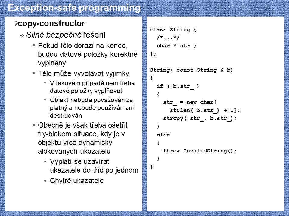 Exception-safe programming  copy-constructor  Silně bezpečné řešení  Pokud tělo dorazí na konec, budou datové položky korektně vyplněny  Tělo může vyvolávat výjimky V takovém případě není třeba datové položky vyplňovat Objekt nebude považován za platný a nebude používán ani destruován  Obecně je však třeba ošetřit try-blokem situace, kdy je v objektu více dynamicky alokovaných ukazatelů Vyplatí se uzavírat ukazatele do tříd po jednom Chytré ukazatele class String { /*...*/ char * str_; }; String( const String & b) { if ( b.str_ ) { str_ = new char[ strlen( b.str_) + 1]; strcpy( str_, b.str_); } else { throw InvalidString(); }