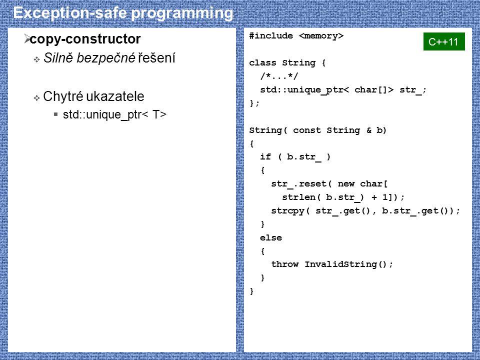 Exception-safe programming  copy-constructor  Silně bezpečné řešení  Chytré ukazatele  std::unique_ptr #include class String { /*...*/ std::unique_ptr str_; }; String( const String & b) { if ( b.str_ ) { str_.reset( new char[ strlen( b.str_) + 1]); strcpy( str_.get(), b.str_.get()); } else { throw InvalidString(); } C++11