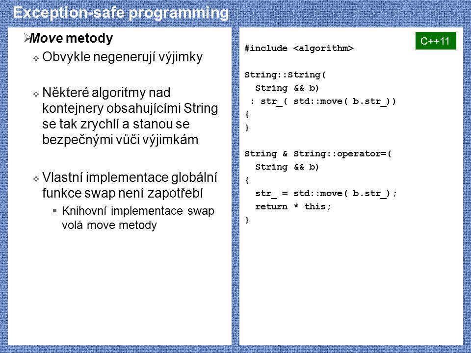 Exception-safe programming  Move metody  Obvykle negenerují výjimky  Některé algoritmy nad kontejnery obsahujícími String se tak zrychlí a stanou se bezpečnými vůči výjimkám  Vlastní implementace globální funkce swap není zapotřebí  Knihovní implementace swap volá move metody #include String::String( String && b) : str_( std::move( b.str_)) { } String & String::operator=( String && b) { str_ = std::move( b.str_); return * this; } C++11