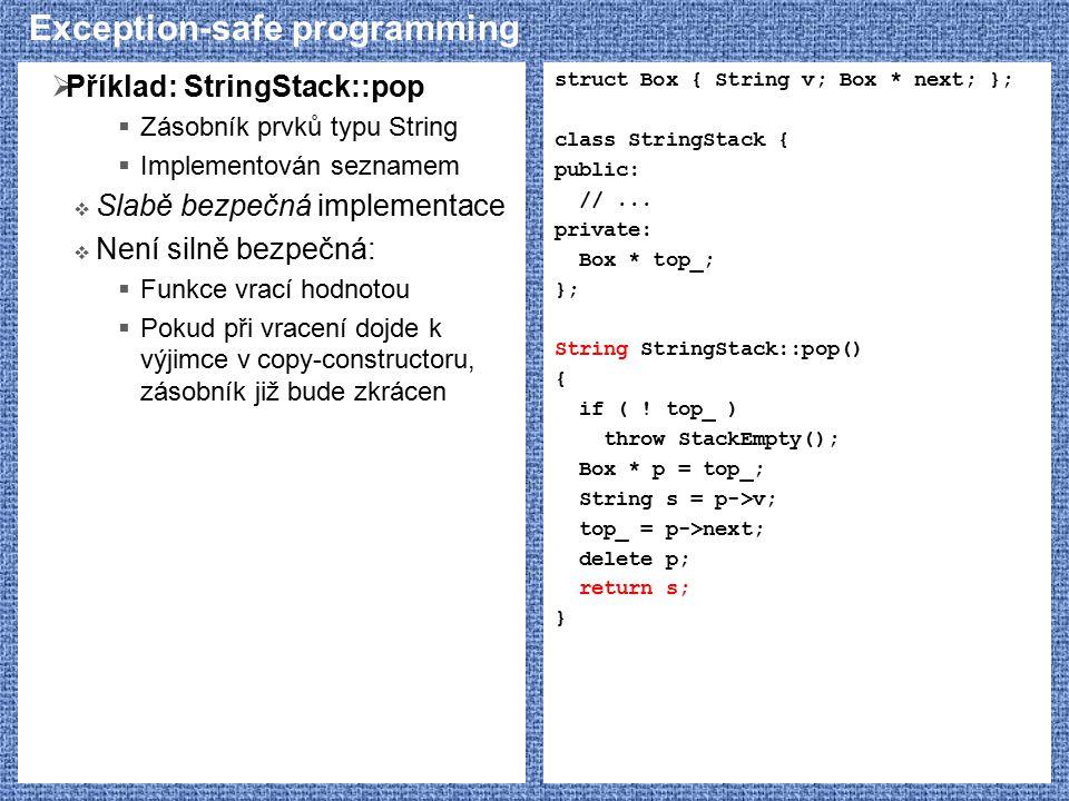 Exception-safe programming  Příklad: StringStack::pop  Zásobník prvků typu String  Implementován seznamem  Slabě bezpečná implementace  Není silně bezpečná:  Funkce vrací hodnotou  Pokud při vracení dojde k výjimce v copy-constructoru, zásobník již bude zkrácen struct Box { String v; Box * next; }; class StringStack { public: //...
