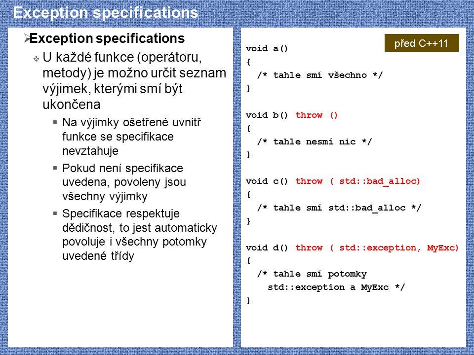  Exception specifications  U každé funkce (operátoru, metody) je možno určit seznam výjimek, kterými smí být ukončena  Na výjimky ošetřené uvnitř funkce se specifikace nevztahuje  Pokud není specifikace uvedena, povoleny jsou všechny výjimky  Specifikace respektuje dědičnost, to jest automaticky povoluje i všechny potomky uvedené třídy void a() { /* tahle smí všechno */ } void b() throw () { /* tahle nesmí nic */ } void c() throw ( std::bad_alloc) { /* tahle smí std::bad_alloc */ } void d() throw ( std::exception, MyExc) { /* tahle smí potomky std::exception a MyExc */ } před C++11