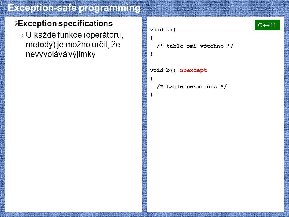 Exception-safe programming  Exception specifications  U každé funkce (operátoru, metody) je možno určit, že nevyvolává výjimky void a() { /* tahle smí všechno */ } void b() noexcept { /* tahle nesmí nic */ } C++11