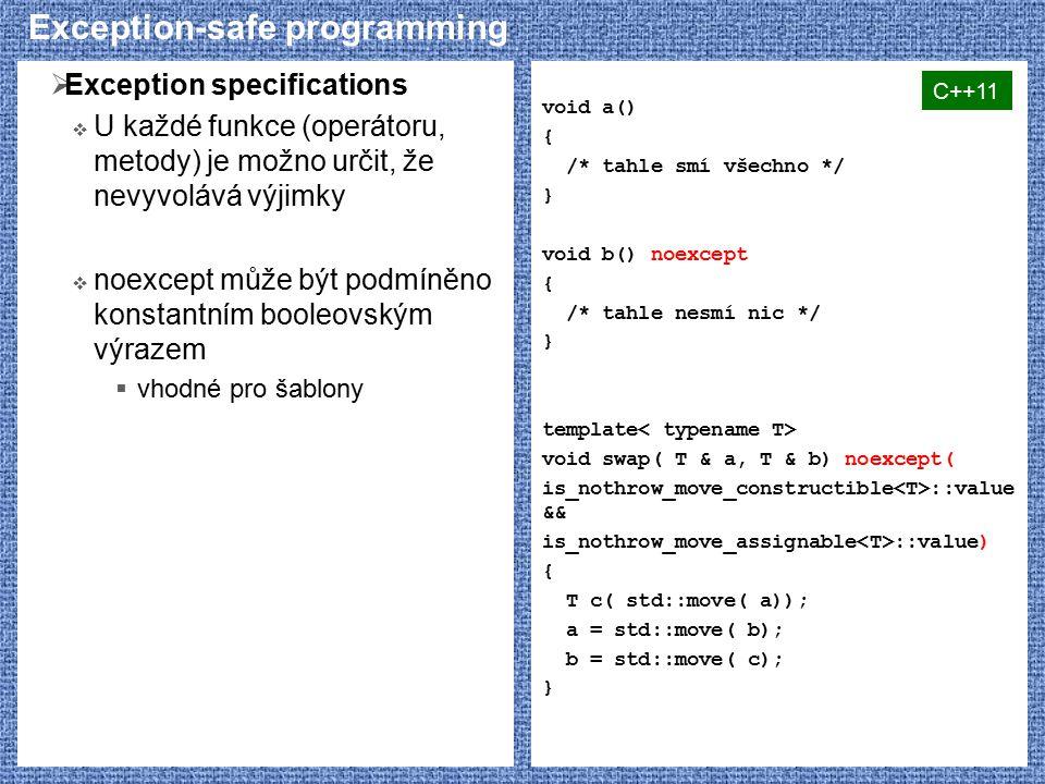 Exception-safe programming  Exception specifications  U každé funkce (operátoru, metody) je možno určit, že nevyvolává výjimky  noexcept může být podmíněno konstantním booleovským výrazem  vhodné pro šablony void a() { /* tahle smí všechno */ } void b() noexcept { /* tahle nesmí nic */ } template void swap( T & a, T & b) noexcept( is_nothrow_move_constructible ::value && is_nothrow_move_assignable ::value) { T c( std::move( a)); a = std::move( b); b = std::move( c); } C++11