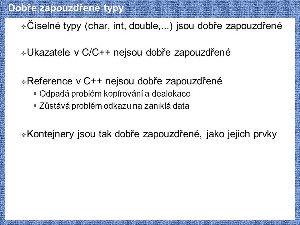 Dobře zapouzdřené typy  Číselné typy (char, int, double,...) jsou dobře zapouzdřené  Ukazatele v C/C++ nejsou dobře zapouzdřené  Reference v C++ nejsou dobře zapouzdřené  Odpadá problém kopírování a dealokace  Zůstává problém odkazu na zaniklá data  Kontejnery jsou tak dobře zapouzdřené, jako jejich prvky
