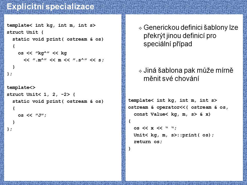 Explicitní specializace template struct Unit { static void print( ostream & os) { os << kg^ << kg << .m^ << m << .s^ << s; } }; template<> struct Unit { static void print( ostream & os) { os << J ; } };  Generickou definici šablony lze překrýt jinou definicí pro speciální případ  Jiná šablona pak může mírně měnit své chování template ostream & operator<<( ostream & os, const Value & x) { os << x << ; Unit ::print( os); return os; }