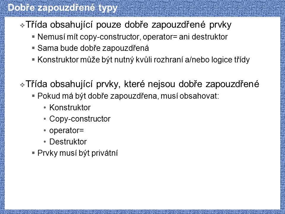 Dobře zapouzdřené typy  Třída obsahující pouze dobře zapouzdřené prvky  Nemusí mít copy-constructor, operator= ani destruktor  Sama bude dobře zapo