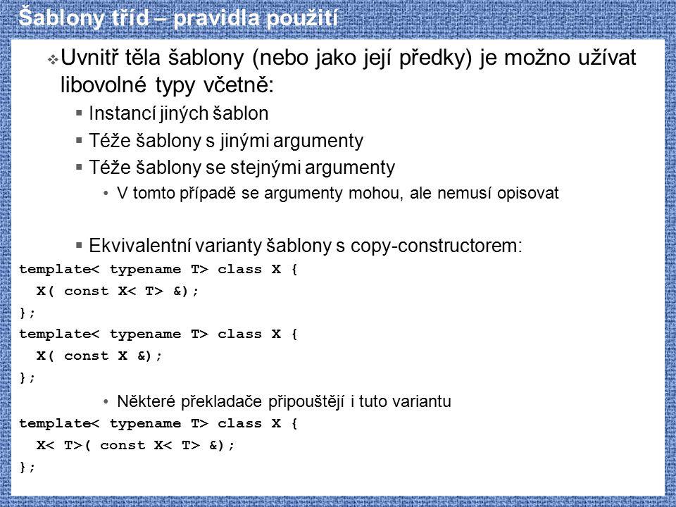 Šablony tříd – pravidla použití  Uvnitř těla šablony (nebo jako její předky) je možno užívat libovolné typy včetně:  Instancí jiných šablon  Téže šablony s jinými argumenty  Téže šablony se stejnými argumenty V tomto případě se argumenty mohou, ale nemusí opisovat  Ekvivalentní varianty šablony s copy-constructorem: template class X { X( const X &); }; template class X { X( const X &); }; Některé překladače připouštějí i tuto variantu template class X { X ( const X &); };