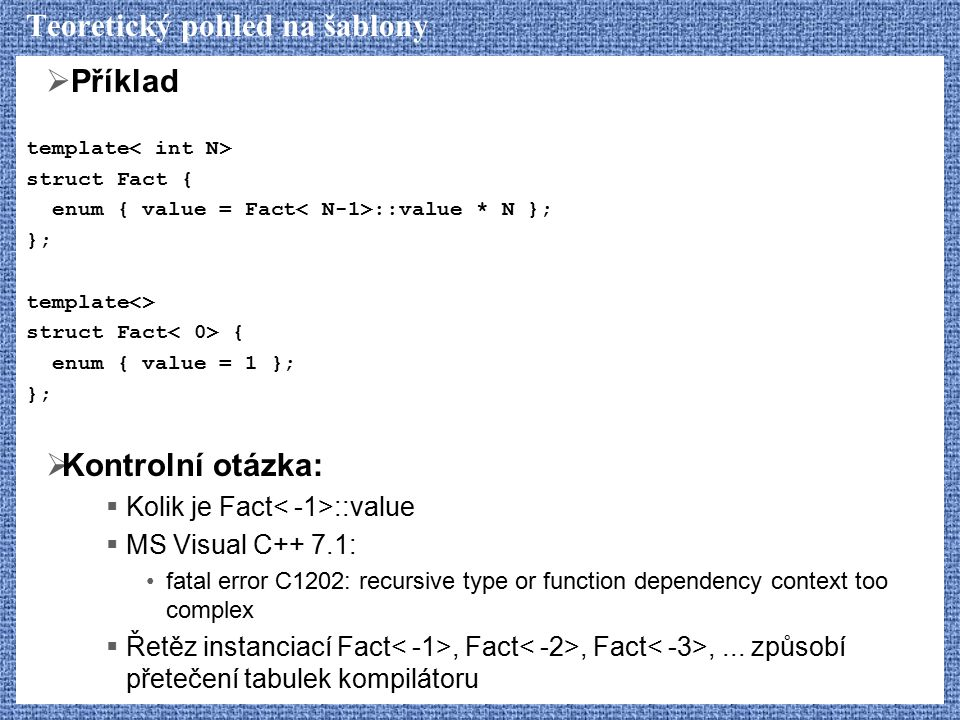 Teoretický pohled na šablony  Příklad template struct Fact { enum { value = Fact ::value * N }; }; template<> struct Fact { enum { value = 1 }; }; 