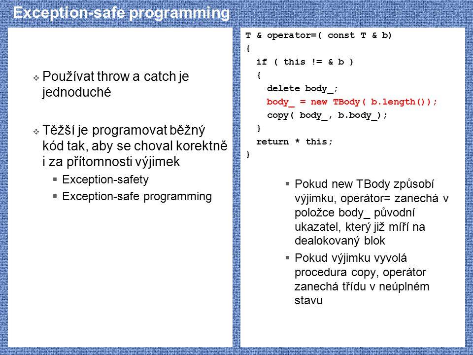 Exception-safe programming  Používat throw a catch je jednoduché  Těžší je programovat běžný kód tak, aby se choval korektně i za přítomnosti výjimek  Exception-safety  Exception-safe programming T & operator=( const T & b) { if ( this != & b ) { delete body_; body_ = new TBody( b.length()); copy( body_, b.body_); } return * this; }  Pokud new TBody způsobí výjimku, operátor= zanechá v položce body_ původní ukazatel, který již míří na dealokovaný blok  Pokud výjimku vyvolá procedura copy, operátor zanechá třídu v neúplném stavu