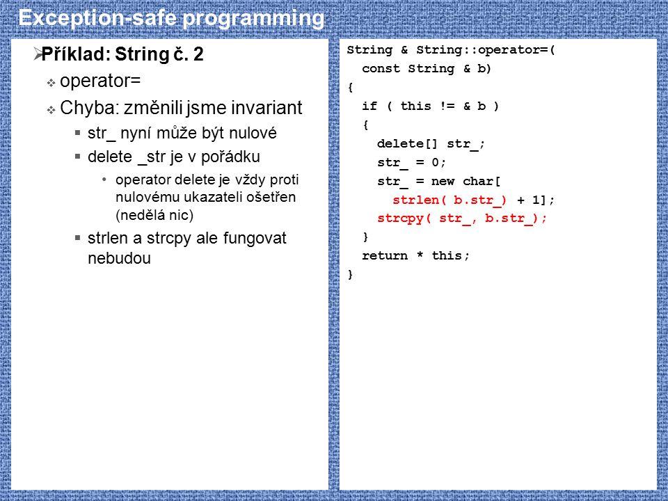 Exception-safe programming  Příklad: String č. 2  operator=  Chyba: změnili jsme invariant  str_ nyní může být nulové  delete _str je v pořádku o