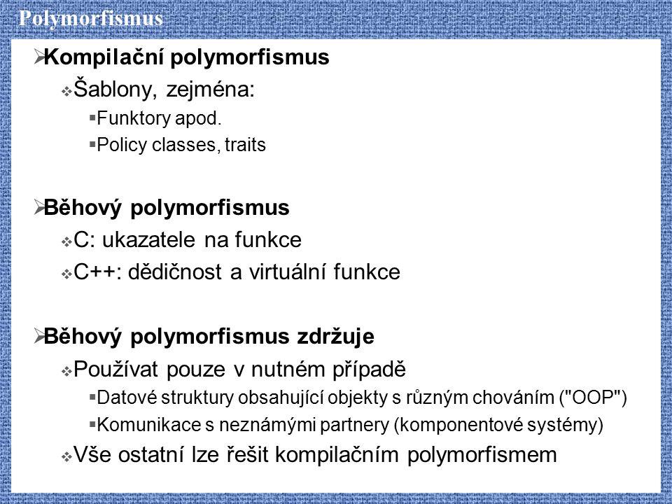 Polymorfismus  Kompilační polymorfismus  Šablony, zejména:  Funktory apod.  Policy classes, traits  Běhový polymorfismus  C: ukazatele na funkce