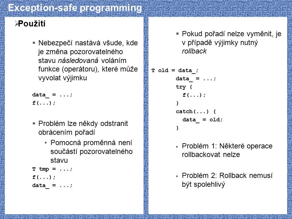 Exception-safe programming  Použití  Nebezpečí nastává všude, kde je změna pozorovatelného stavu následovaná voláním funkce (operátoru), které může vyvolat výjimku data_ =...; f(...);  Problém lze někdy odstranit obrácením pořadí Pomocná proměnná není součástí pozorovatelného stavu T tmp =...; f(...); data_ =...;  Pokud pořadí nelze vyměnit, je v případě výjimky nutný rollback T old = data_; data_ =...; try { f(...); } catch(...) { data_ = old; }  Problém 1: Některé operace rollbackovat nelze  Problém 2: Rollback nemusí být spolehlivý