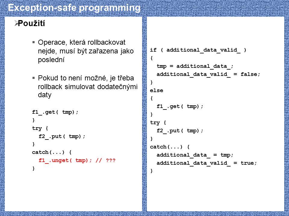 Exception-safe programming  Použití  Operace, která rollbackovat nejde, musí být zařazena jako poslední  Pokud to není možné, je třeba rollback simulovat dodatečnými daty f1_.get( tmp); } try { f2_.put( tmp); } catch(...) { f1_.unget( tmp); // ??.