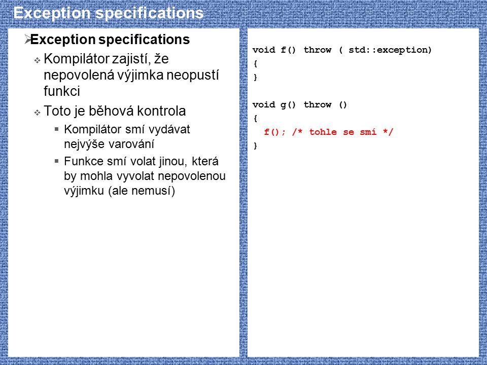 Exception specifications  Exception specifications  Kompilátor zajistí, že nepovolená výjimka neopustí funkci  Toto je běhová kontrola  Kompilátor smí vydávat nejvýše varování  Funkce smí volat jinou, která by mohla vyvolat nepovolenou výjimku (ale nemusí) void f() throw ( std::exception) { } void g() throw () { f(); /* tohle se smí */ }