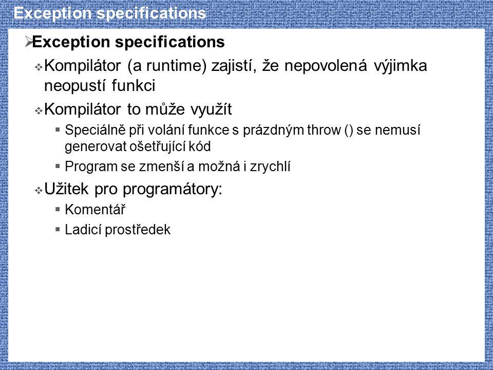 Exception specifications  Exception specifications  Kompilátor (a runtime) zajistí, že nepovolená výjimka neopustí funkci  Kompilátor to může využít  Speciálně při volání funkce s prázdným throw () se nemusí generovat ošetřující kód  Program se zmenší a možná i zrychlí  Užitek pro programátory:  Komentář  Ladicí prostředek