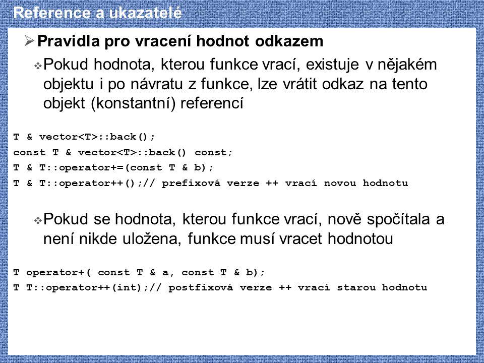 Reference a ukazatelé  Pravidla pro vracení hodnot odkazem  Pokud hodnota, kterou funkce vrací, existuje v nějakém objektu i po návratu z funkce, lze vrátit odkaz na tento objekt (konstantní) referencí T & vector ::back(); const T & vector ::back() const; T & T::operator+=(const T & b); T & T::operator++();// prefixová verze ++ vrací novou hodnotu  Pokud se hodnota, kterou funkce vrací, nově spočítala a není nikde uložena, funkce musí vracet hodnotou T operator+( const T & a, const T & b); T T::operator++(int);// postfixová verze ++ vrací starou hodnotu
