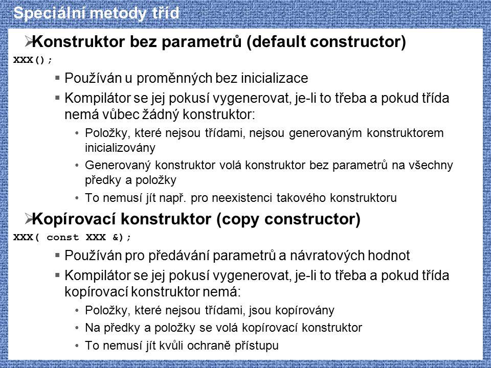 Speciální metody tříd  Konstruktor bez parametrů (default constructor) XXX();  Používán u proměnných bez inicializace  Kompilátor se jej pokusí vygenerovat, je-li to třeba a pokud třída nemá vůbec žádný konstruktor: Položky, které nejsou třídami, nejsou generovaným konstruktorem inicializovány Generovaný konstruktor volá konstruktor bez parametrů na všechny předky a položky To nemusí jít např.