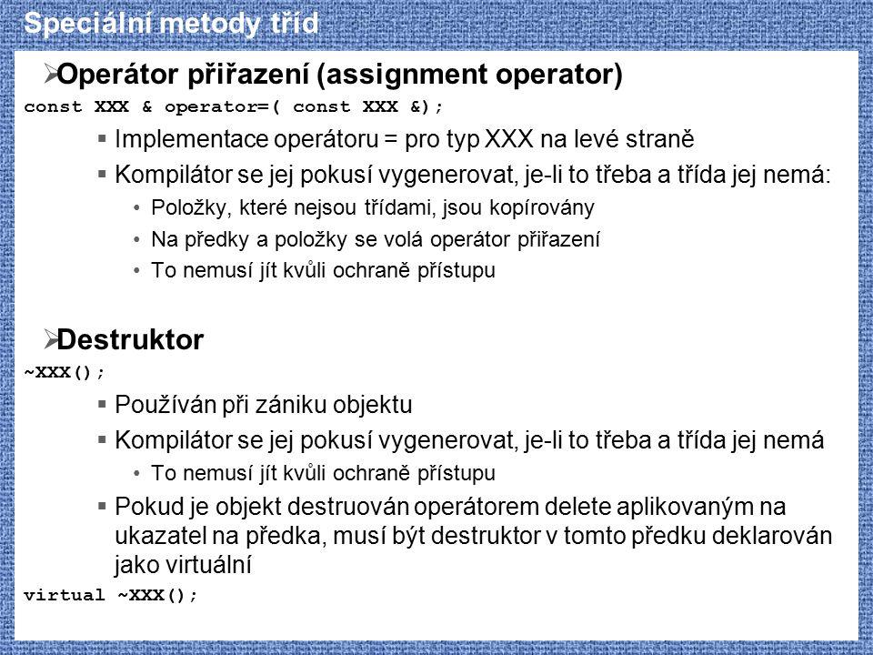 Speciální metody tříd  Operátor přiřazení (assignment operator) const XXX & operator=( const XXX &);  Implementace operátoru = pro typ XXX na levé straně  Kompilátor se jej pokusí vygenerovat, je-li to třeba a třída jej nemá: Položky, které nejsou třídami, jsou kopírovány Na předky a položky se volá operátor přiřazení To nemusí jít kvůli ochraně přístupu  Destruktor ~XXX();  Používán při zániku objektu  Kompilátor se jej pokusí vygenerovat, je-li to třeba a třída jej nemá To nemusí jít kvůli ochraně přístupu  Pokud je objekt destruován operátorem delete aplikovaným na ukazatel na předka, musí být destruktor v tomto předku deklarován jako virtuální virtual ~XXX();