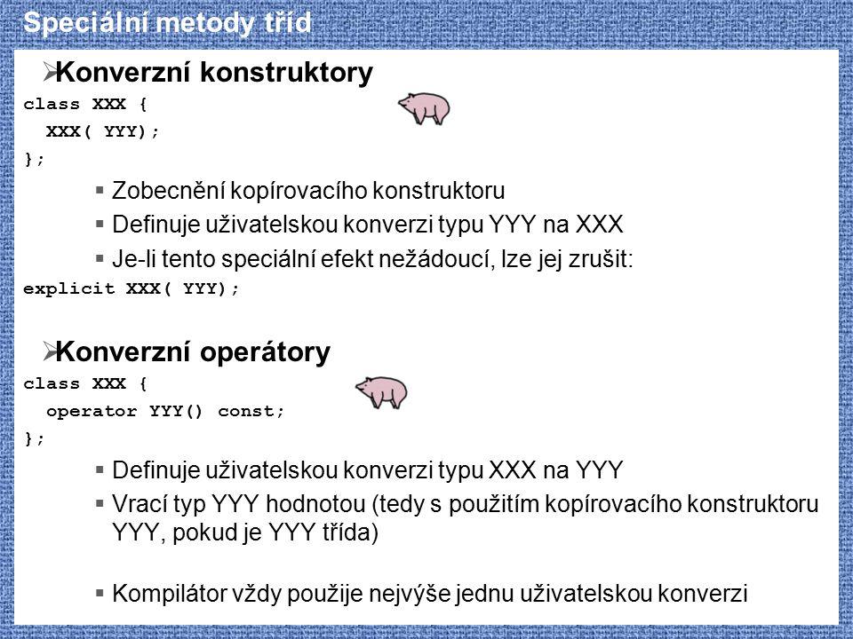 Speciální metody tříd  Konverzní konstruktory class XXX { XXX( YYY); };  Zobecnění kopírovacího konstruktoru  Definuje uživatelskou konverzi typu YYY na XXX  Je-li tento speciální efekt nežádoucí, lze jej zrušit: explicit XXX( YYY);  Konverzní operátory class XXX { operator YYY() const; };  Definuje uživatelskou konverzi typu XXX na YYY  Vrací typ YYY hodnotou (tedy s použitím kopírovacího konstruktoru YYY, pokud je YYY třída)  Kompilátor vždy použije nejvýše jednu uživatelskou konverzi