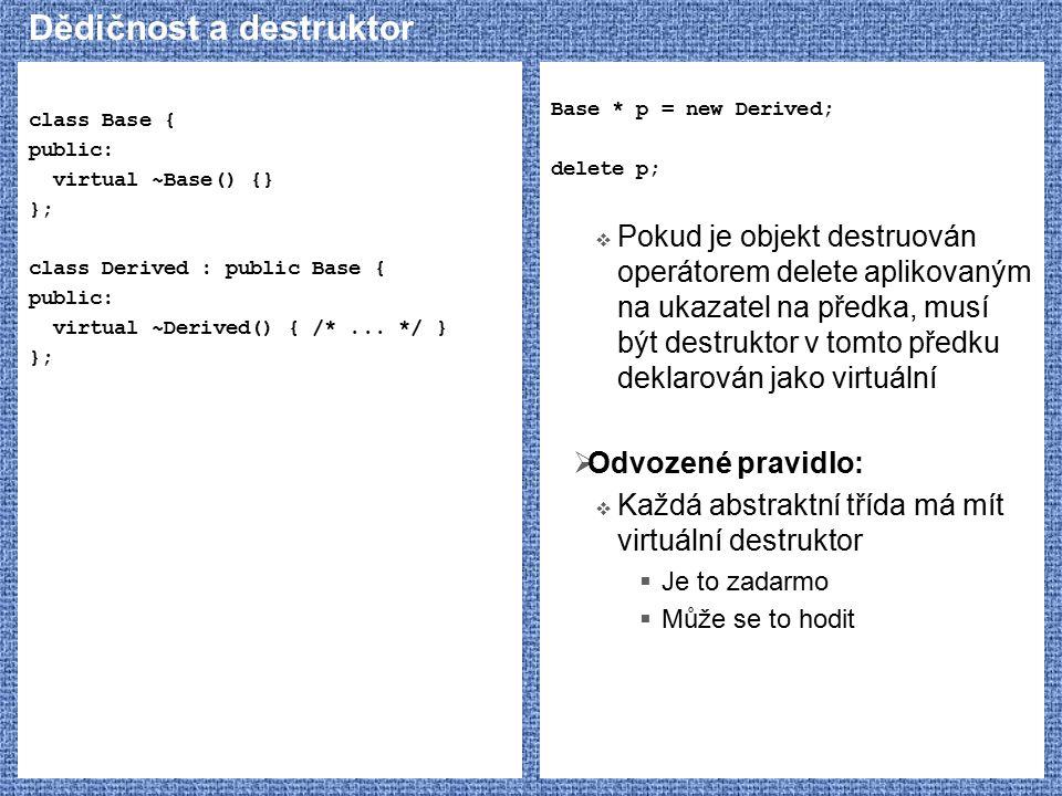 Dědičnost a destruktor class Base { public: virtual ~Base() {} }; class Derived : public Base { public: virtual ~Derived() { /*... */ } }; Base * p =