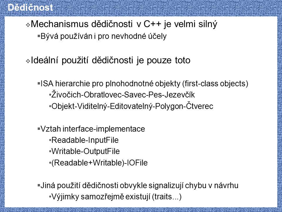 Dědičnost  Mechanismus dědičnosti v C++ je velmi silný  Bývá používán i pro nevhodné účely  Ideální použití dědičnosti je pouze toto  ISA hierarchie pro plnohodnotné objekty (first-class objects) Živočich-Obratlovec-Savec-Pes-Jezevčík Objekt-Viditelný-Editovatelný-Polygon-Čtverec  Vztah interface-implementace Readable-InputFile Writable-OutputFile (Readable+Writable)-IOFile  Jiná použití dědičnosti obvykle signalizují chybu v návrhu Výjimky samozřejmě existují (traits...)