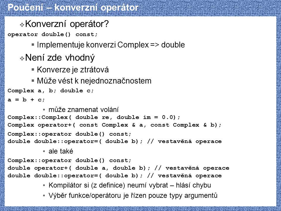 Poučení – konverzní operátor  Konverzní operátor? operator double() const;  Implementuje konverzi Complex => double  Není zde vhodný  Konverze je