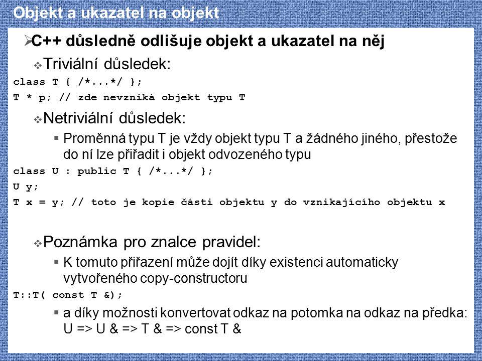 Objekt a ukazatel na objekt  C++ důsledně odlišuje objekt a ukazatel na něj  Triviální důsledek: class T { /*...*/ }; T * p; // zde nevzniká objekt typu T  Netriviální důsledek:  Proměnná typu T je vždy objekt typu T a žádného jiného, přestože do ní lze přiřadit i objekt odvozeného typu class U : public T { /*...*/ }; U y; T x = y; // toto je kopie části objektu y do vznikajícího objektu x  Poznámka pro znalce pravidel:  K tomuto přiřazení může dojít díky existenci automaticky vytvořeného copy-constructoru T::T( const T &);  a díky možnosti konvertovat odkaz na potomka na odkaz na předka: U => U & => T & => const T &