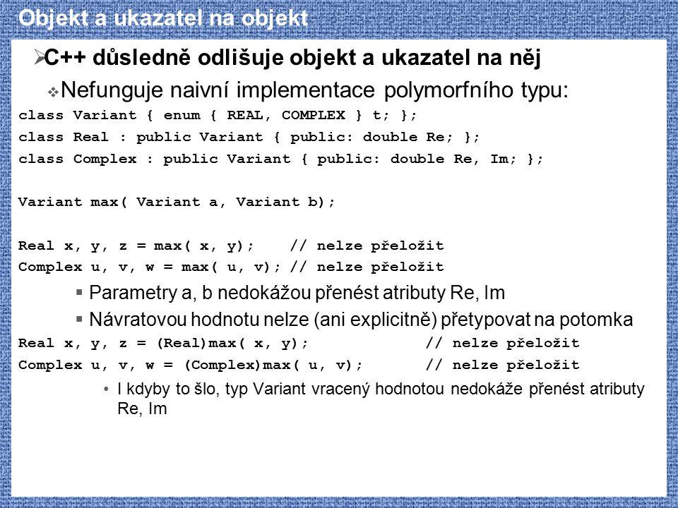 Objekt a ukazatel na objekt  C++ důsledně odlišuje objekt a ukazatel na něj  Nefunguje naivní implementace polymorfního typu: class Variant { enum { REAL, COMPLEX } t; }; class Real : public Variant { public: double Re; }; class Complex : public Variant { public: double Re, Im; }; Variant max( Variant a, Variant b); Real x, y, z = max( x, y);// nelze přeložit Complex u, v, w = max( u, v);// nelze přeložit  Parametry a, b nedokážou přenést atributy Re, Im  Návratovou hodnotu nelze (ani explicitně) přetypovat na potomka Real x, y, z = (Real)max( x, y);// nelze přeložit Complex u, v, w = (Complex)max( u, v);// nelze přeložit I kdyby to šlo, typ Variant vracený hodnotou nedokáže přenést atributy Re, Im