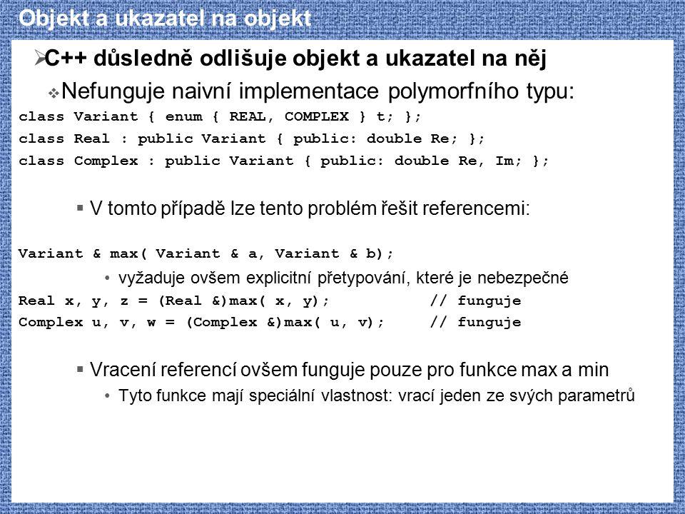 Objekt a ukazatel na objekt  C++ důsledně odlišuje objekt a ukazatel na něj  Nefunguje naivní implementace polymorfního typu: class Variant { enum { REAL, COMPLEX } t; }; class Real : public Variant { public: double Re; }; class Complex : public Variant { public: double Re, Im; };  V tomto případě lze tento problém řešit referencemi: Variant & max( Variant & a, Variant & b); vyžaduje ovšem explicitní přetypování, které je nebezpečné Real x, y, z = (Real &)max( x, y);// funguje Complex u, v, w = (Complex &)max( u, v);// funguje  Vracení referencí ovšem funguje pouze pro funkce max a min Tyto funkce mají speciální vlastnost: vrací jeden ze svých parametrů