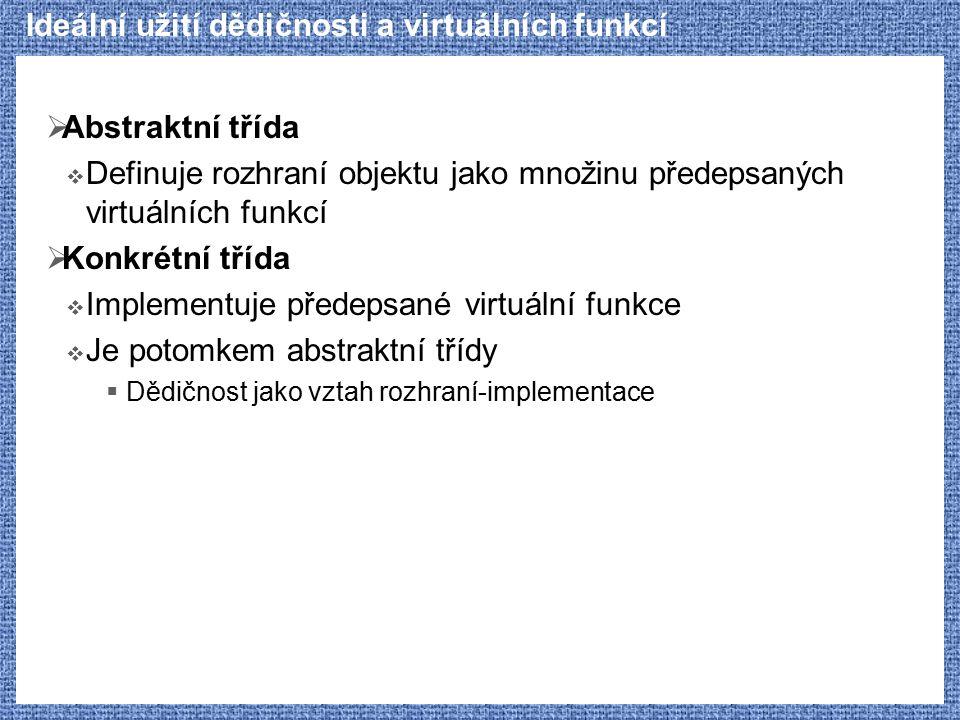Ideální užití dědičnosti a virtuálních funkcí  Abstraktní třída  Definuje rozhraní objektu jako množinu předepsaných virtuálních funkcí  Konkrétní
