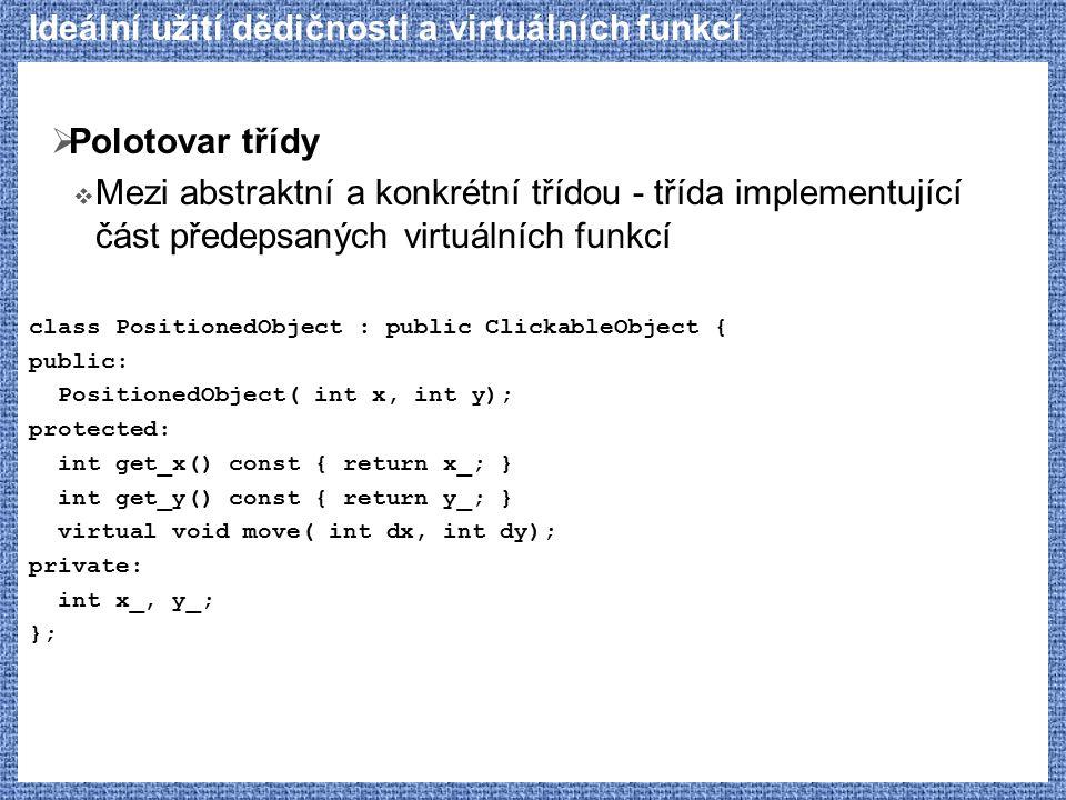 Ideální užití dědičnosti a virtuálních funkcí  Polotovar třídy  Mezi abstraktní a konkrétní třídou - třída implementující část předepsaných virtuálních funkcí class PositionedObject : public ClickableObject { public: PositionedObject( int x, int y); protected: int get_x() const { return x_; } int get_y() const { return y_; } virtual void move( int dx, int dy); private: int x_, y_; };