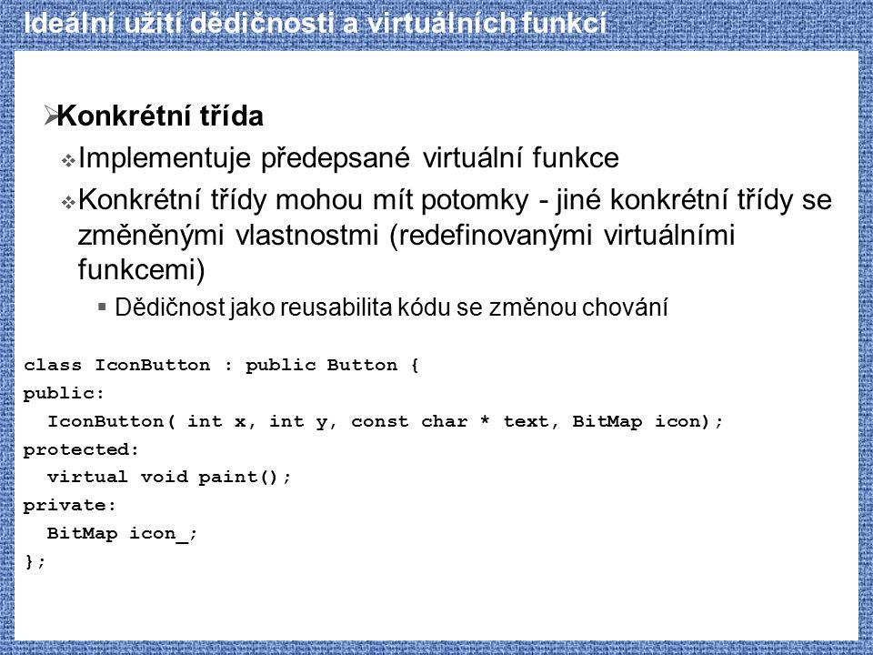 Ideální užití dědičnosti a virtuálních funkcí  Konkrétní třída  Implementuje předepsané virtuální funkce  Konkrétní třídy mohou mít potomky - jiné