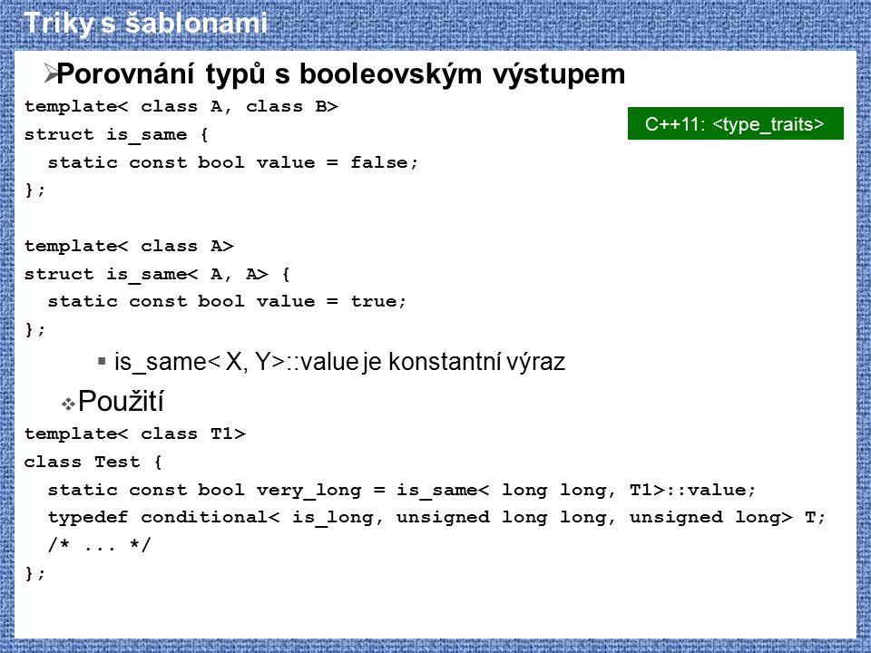 Triky s šablonami  Porovnání typů s booleovským výstupem template struct is_same { static const bool value = false; }; template struct is_same { static const bool value = true; };  is_same ::value je konstantní výraz  Použití template class Test { static const bool very_long = is_same ::value; typedef conditional T; /*...