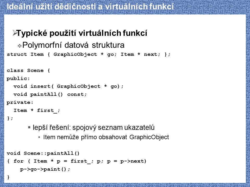 Ideální užití dědičnosti a virtuálních funkcí  Typické použití virtuálních funkcí  Polymorfní datová struktura struct Item { GraphicObject * go; Ite
