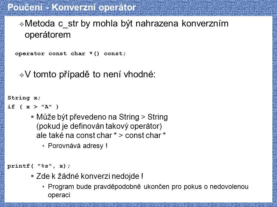 Poučení - Konverzní operátor  Metoda c_str by mohla být nahrazena konverzním operátorem operator const char *() const;  V tomto případě to není vhodné: String x; if ( x > A )  Může být převedeno na String > String (pokud je definován takový operátor) ale také na const char * > const char * Porovnává adresy .
