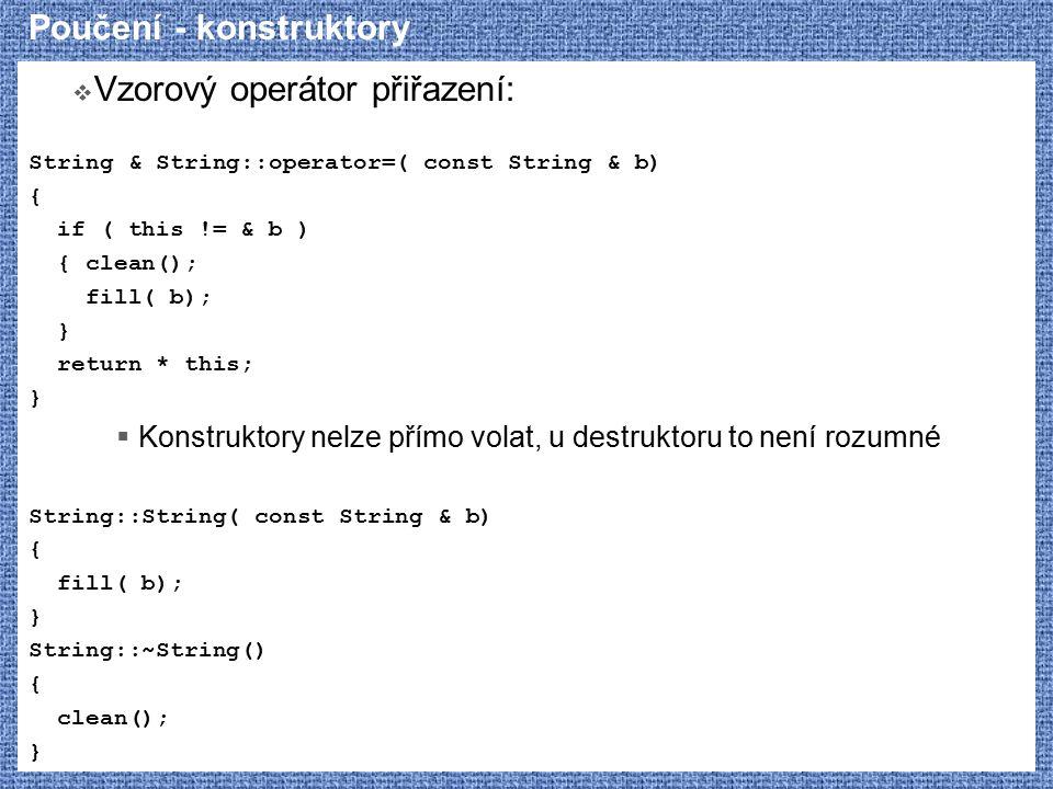 Poučení - konstruktory  Vzorový operátor přiřazení: String & String::operator=( const String & b) { if ( this != & b ) { clean(); fill( b); } return * this; }  Konstruktory nelze přímo volat, u destruktoru to není rozumné String::String( const String & b) { fill( b); } String::~String() { clean(); }
