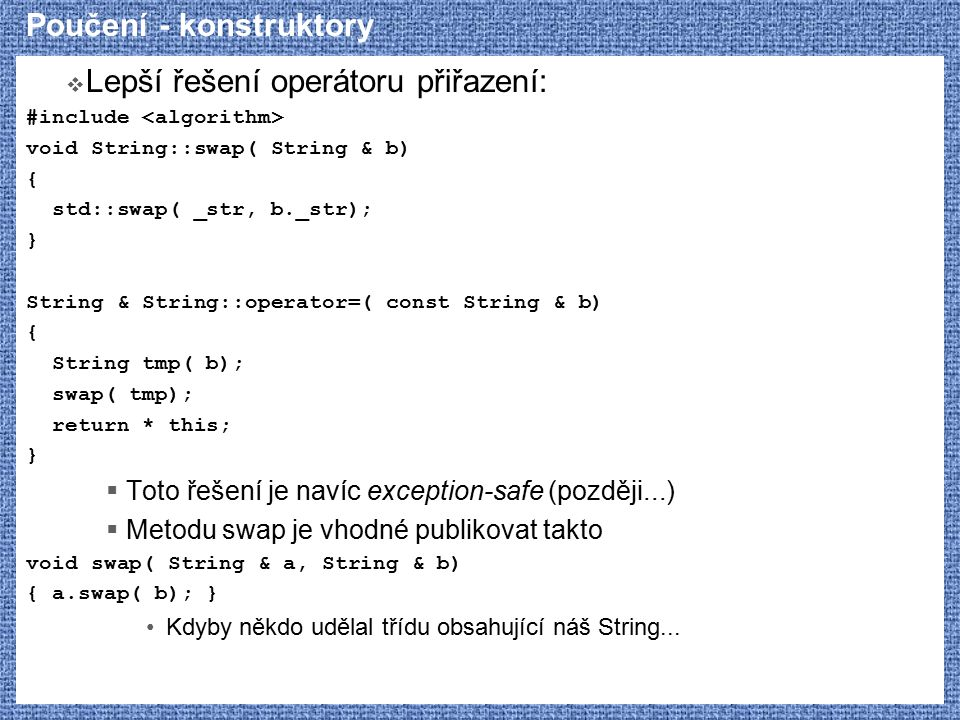 Poučení - konstruktory  Lepší řešení operátoru přiřazení: #include void String::swap( String & b) { std::swap( _str, b._str); } String & String::operator=( const String & b) { String tmp( b); swap( tmp); return * this; }  Toto řešení je navíc exception-safe (později...)  Metodu swap je vhodné publikovat takto void swap( String & a, String & b) { a.swap( b); } Kdyby někdo udělal třídu obsahující náš String...