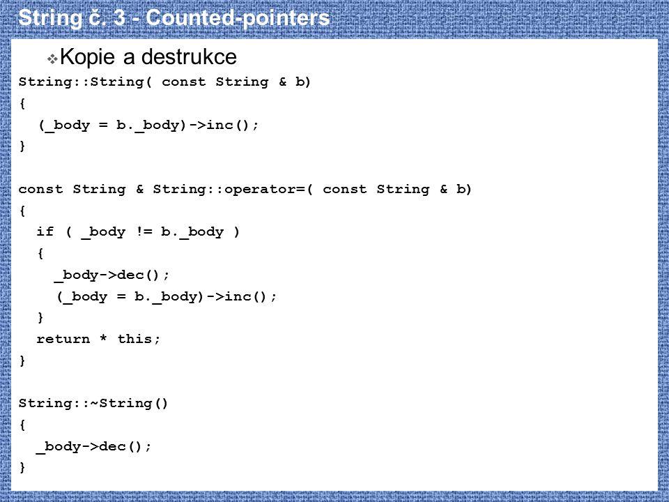 String č. 3 - Counted-pointers  Kopie a destrukce String::String( const String & b) { (_body = b._body)->inc(); } const String & String::operator=( c