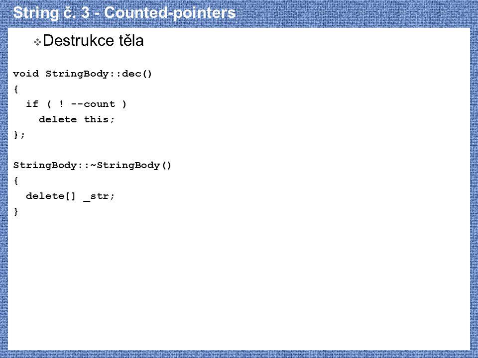 String č. 3 - Counted-pointers  Destrukce těla void StringBody::dec() { if ( ! --count ) delete this; }; StringBody::~StringBody() { delete[] _str; }